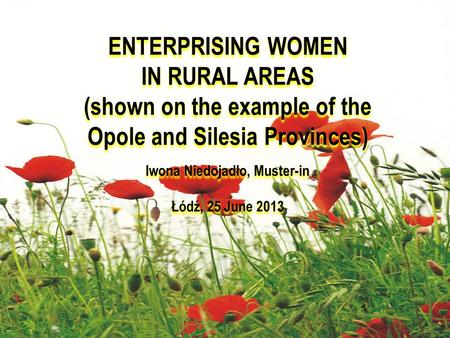 ENTERPRISING WOMEN IN RURAL AREAS (shown on the example of the Opole and Silesia Provinces) Iwona Niedojadło, Muster-in Łódź, 25 June 2013 ENTERPRISING.