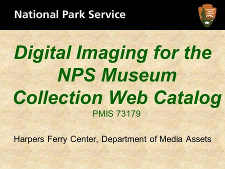 Digital Imaging for the NPS Museum Collection Web Catalog PMIS 73179 Harpers Ferry Center, Department of Media Assets.