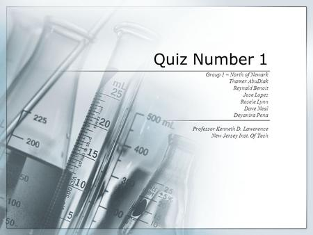 Quiz Number 1 Group 1 – North of Newark Thamer AbuDiak Reynald Benoit Jose Lopez Rosele Lynn Dave Neal Deyanira Pena Professor Kenneth D. Lawerence New.