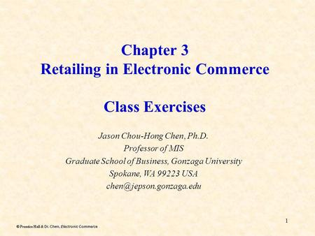 Dr. Chen, Electronic Commerce Prentice Hall & Dr. Chen, Electronic Commerce 1 Chapter 3 Retailing in Electronic Commerce Class Exercises Jason Chou-Hong.