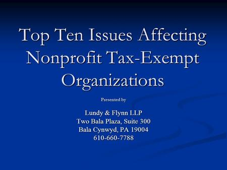 Top Ten Issues Affecting Nonprofit Tax-Exempt Organizations Presented by Lundy & Flynn LLP Two Bala Plaza, Suite 300 Bala Cynwyd, PA 19004 610-660-7788.