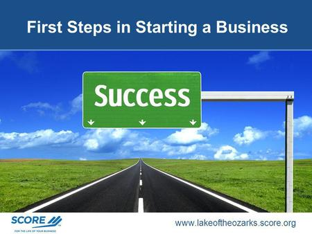 www.lakeoftheozarks.score.org First Steps in Starting a Business.