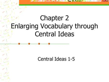 Chapter 2 Enlarging Vocabulary through Central Ideas Central Ideas 1-5.