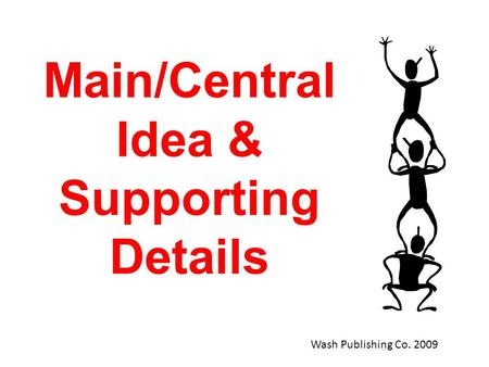 Main/Central Idea & Supporting Details Wash Publishing Co. 2009.