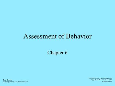 Assessment of Behavior Chapter 6 Terry Overton Assessing Learners with Special Needs, 5e Copyright ©2006 by Pearson Education, Inc. Upper Saddle River,