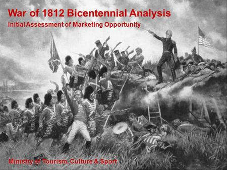 War of 1812 Bicentennial Analysis Initial Assessment of Marketing Opportunity Ministry of Tourism, Culture & Sport.