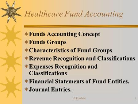 N. Roufaiel1 Healthcare Fund Accounting Funds Accounting Concept Funds Groups Characteristics of Fund Groups Revenue Recognition and Classifications Expenses.