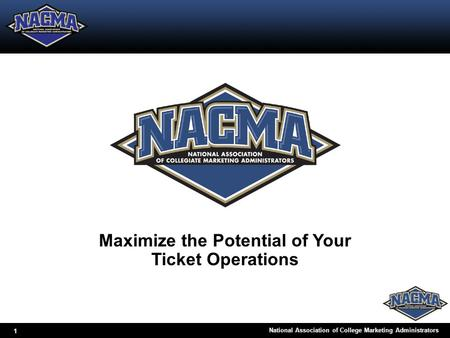 1 National Association of College Marketing Administrators Maximize the Potential of Your Ticket Operations.