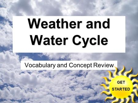 Weather and Water Cycle Vocabulary and Concept Review GET STARTED.