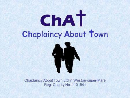 Ch aplaincy A bout t own Chaplaincy About Town Ltd in Weston-super-Mare Reg. Charity No. 1101541.