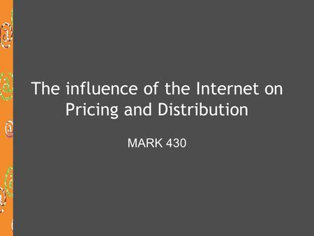 The influence of the Internet on Pricing and Distribution MARK 430.