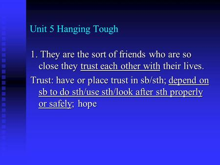 Unit 5 Hanging Tough 1. They are the sort of friends who are so close they trust each other with their lives. Trust: have or place trust in sb/sth; depend.