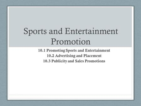 Sports and Entertainment Promotion 10.1 Promoting Sports and Entertainment 10.2 Advertising and Placement 10.3 Publicity and Sales Promotions.