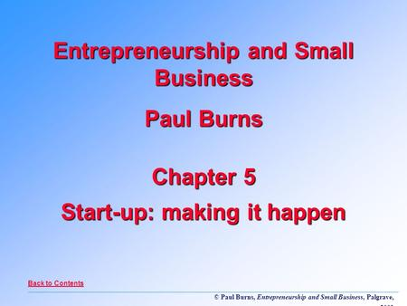 © Paul Burns, Entrepreneurship and Small Business, Palgrave, 2001 Chapter 5 Start-up: making it happen Entrepreneurship and Small Business Paul Burns Back.