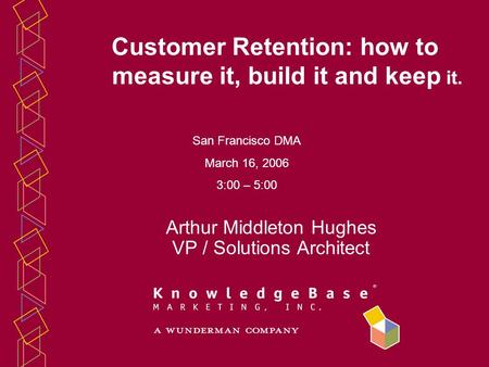 Arthur Middleton Hughes VP / Solutions Architect Customer Retention: how to measure it, build it and keep it. San Francisco DMA March 16, 2006 3:00 – 5:00.