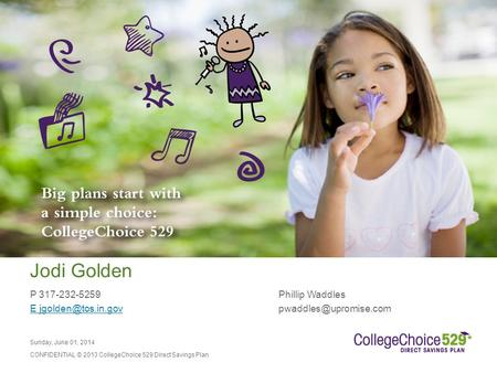 Sunday, June 01, 2014 CONFIDENTIAL © 2013 CollegeChoice 529 Direct Savings Plan Jodi Golden P 317-232-5259Phillip Waddles E