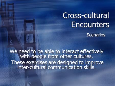 Cross-cultural Encounters Scenarios We need to be able to interact effectively with people from other cultures. These exercises are designed to improve.