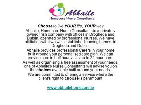 Choose to live YOUR life, YOUR way Abhaile, Homecare Nurse Consultants is a privately owned Irish company with offices in Drogheda and Dublin, operated.