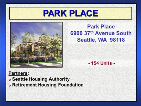 PARK PLACE Park Place 6900 37 th Avenue South Seattle, WA 98118 Seattle Housing Authority Retirement Housing Foundation - 154 Units - Partners: