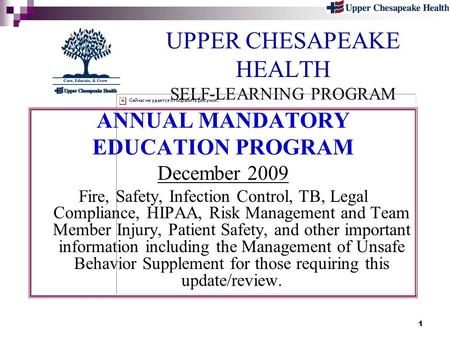 1 UPPER CHESAPEAKE HEALTH SELF-LEARNING PROGRAM ANNUAL MANDATORY EDUCATION PROGRAM December 2009 Fire, Safety, Infection Control, TB, Legal Compliance,