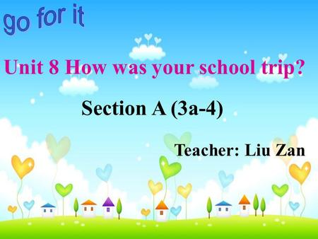 Section A (3a-4) Teacher: Liu Zan Unit 8 How was your school trip?