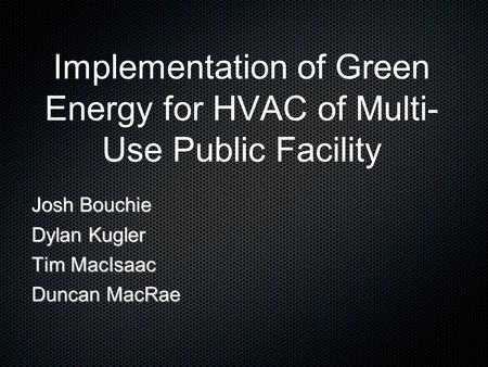 Implementation of Green Energy for HVAC of Multi- Use Public Facility Josh Bouchie Dylan Kugler Tim MacIsaac Duncan MacRae.