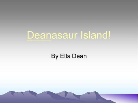Deanasaur Island! By Ella Dean. Who was the founder of the Island?... It was my great great great great great great great great and 3 more greats grandfather.
