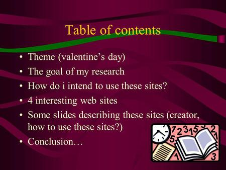 1 Table of contents Theme (valentines day) The goal of my research How do i intend to use these sites? 4 interesting web sites Some slides describing.