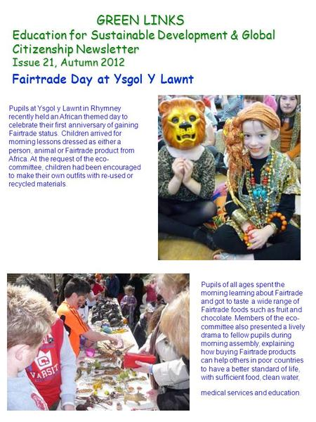 GREEN LINKS Education for Sustainable Development & Global Citizenship Newsletter Issue 21, Autumn <strong>2012</strong> Fairtrade Day at Ysgol Y Lawnt Pupils at Ysgol.
