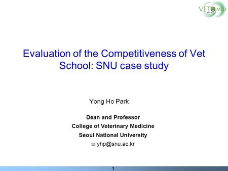 1 Yong Ho Park Dean and Professor College of Veterinary Medicine Seoul National University Evaluation of the Competitiveness of Vet School: