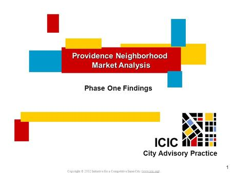 Copyright © 2002 Initiative for a Competitive Inner City (www.icic.org). 1 Providence Neighborhood Market Analysis ICIC City Advisory Practice Phase One.