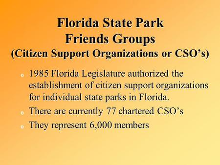 Florida State Park Friends Groups (Citizen Support Organizations or CSOs) o 1985 Florida Legislature authorized the establishment of citizen support organizations.