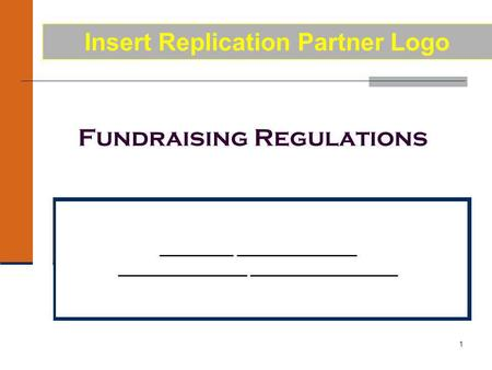 1 Fundraising Regulations ________ _____________ ______________ ________________ Insert Replication Partner Logo.