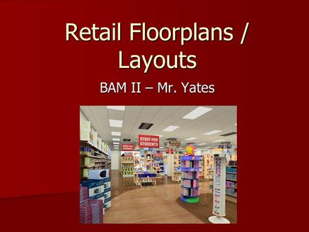 Retail Floorplans / Layouts BAM II – Mr. Yates. Planned Layouts A well-planned retail store layout allows a retailer to maximize the sales for each foot.