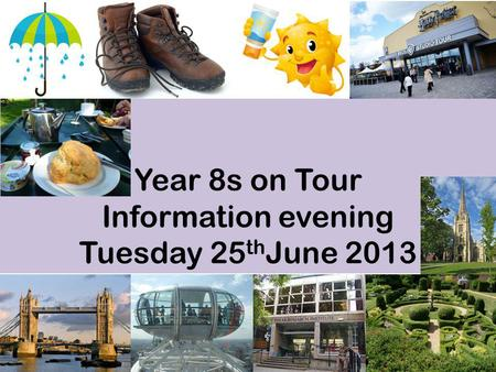 Year 8s on Tour Information evening Tuesday 25 th June 2013.