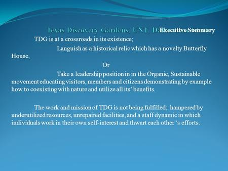 Executive Summary TDG is at a crossroads in its existence; Languish as a historical relic which has a novelty Butterfly House, Or Take a leadership position.