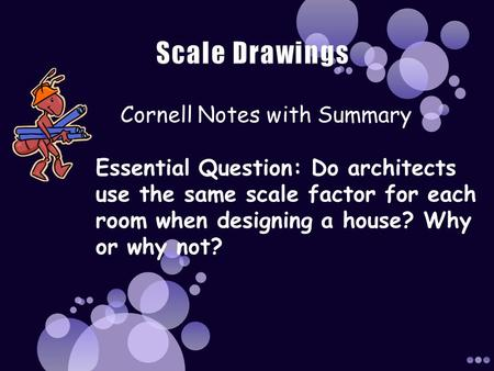 Cornell Notes with Summary Essential Question: Do architects use the same scale factor for each room when designing a house? Why or why not?