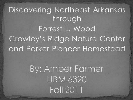 Discovering Northeast Arkansas through Forrest L. Wood Crowleys Ridge Nature Center and Parker Pioneer Homestead.