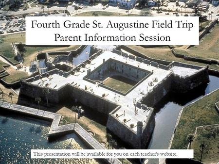 Fourth Grade St. Augustine Field Trip Parent Information Session This presentation will be available for you on each teachers website.