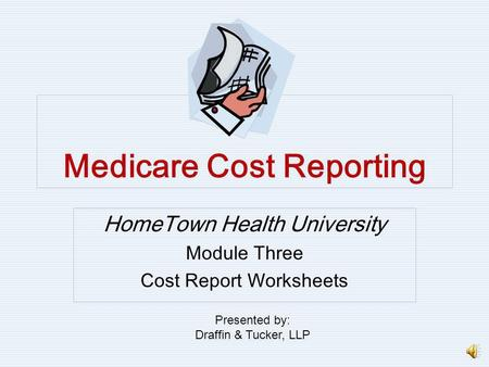 Medicare Cost Reporting HomeTown Health University Module Three Cost Report Worksheets Presented by: Draffin & Tucker, LLP.