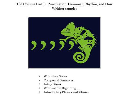 The Comma Part I: Punctuation, Grammar, Rhythm, and Flow Writing Samples Words in a Series Compound Sentences Interjections Words at the Beginning Introductory.