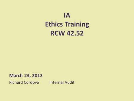 IA Ethics Training RCW 42.52 March 23, 2012 Richard CordovaInternal Audit.
