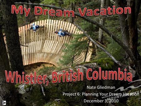 Nate Gliedman Project 6: Planning Your Dream Vacation December 3, 2010.