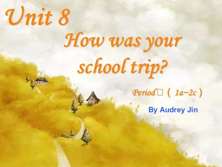 How was your school trip? Unit 8 Period 1a~2c Period 1a~2c By Audrey Jin.