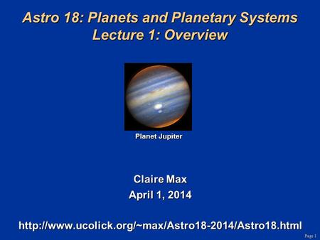 Page 1 Astro 18: Planets and Planetary Systems Lecture 1: Overview Claire Max April 1, 2014  Planet.