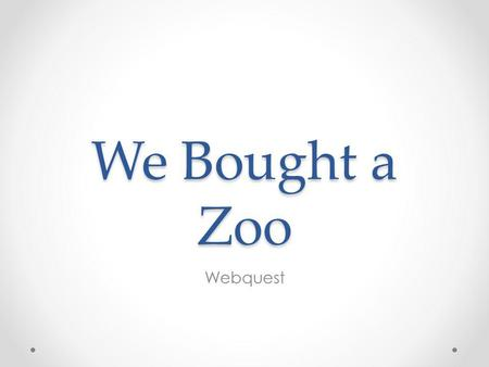 We Bought a Zoo Webquest. 1.Choose a name for your zoo. 2.Design a poster to advertise your zoo. 3.Draw a map of your zoo. 4.Pick an animal and right.