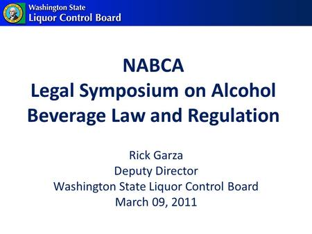 NABCA Legal Symposium on Alcohol Beverage Law and Regulation Rick Garza Deputy Director Washington State Liquor Control Board March 09, 2011.
