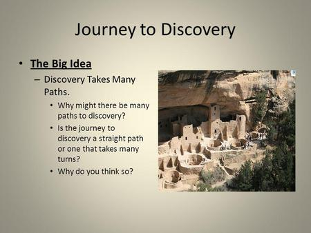Journey to Discovery The Big Idea – Discovery Takes Many Paths. Why might there be many paths to discovery? Is the journey to discovery a straight path.