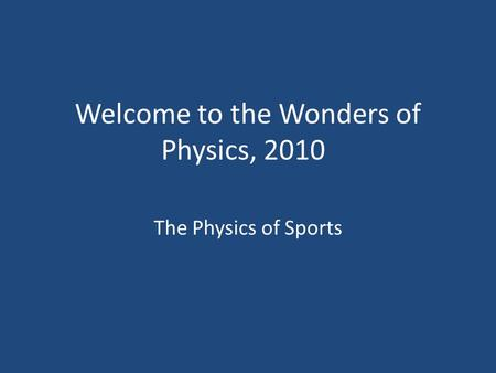 Welcome to the Wonders of Physics, 2010 The Physics of Sports.