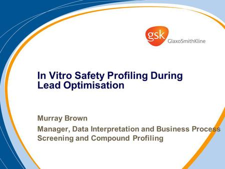 In Vitro Safety Profiling During Lead Optimisation Murray Brown Manager, Data Interpretation and Business Process Screening and Compound Profiling.